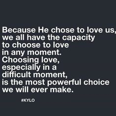 Because He chose to love us, we all have the capacity to choose to love in any moment.