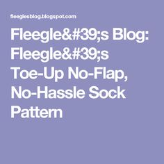 Fleegle's Blog: Fleegle's Toe-Up No-Flap, No-Hassle Sock Pattern