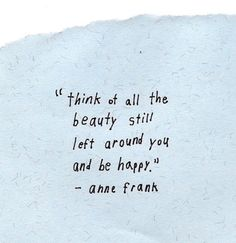 """""""Think of all the beauty still left around you and be happy"""" - Anne Frank"""