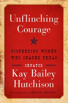 Unflinching Courage: Pioneering Women Who Shaped Texas, Kay Bailey Hutchison
