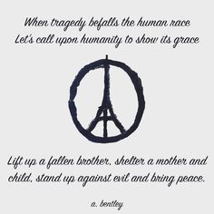 When tragedy befalls the human race Let's call upon humanity to show its grace Lift up a fallen brother shelter a mother and child stand up against evil and bring peace. #prayforparis #peaceforparis #paris #peace #france #compassion #poetry #poem #poems