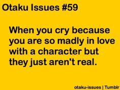 Crying might be a bit much.. but it is definitely depressing to think that my favorite characters aren't real