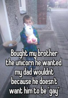 "Bought my brother the unicorn he wanted my dad wouldnt because he doesn't want him to be ""gay"""