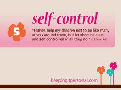 "Virtue:  Self-control <-- ""Father, help my children not to be like many others around them, but let them be alert and self-controlled in all they do.""  {1 Thess. 5:6}"