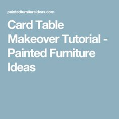 Card Table Makeover Tutorial - Painted Furniture Ideas