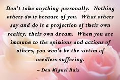 Don't take anything personally.  Nothing others do is because of you.  What others say and do is a projection of their own reality, their own dream.  When you are immune to the opinions and actions of others, you won't be the victim of needless suffering. - Don Miguel Ruiz