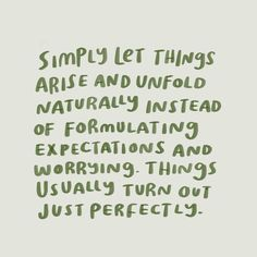 Simply let things arise and unfold naturally instead of formulating expectations and worrying. Things usually turn out perfectly.