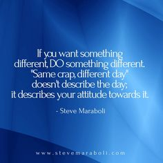 """If you want something different, do something different. """"same crap, different day"""" doesn't describe the day; it describes your attitude towards it. - Steve Maraboli"""