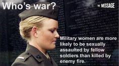 Military women are more likely to be sexually assaulted by fellow soldiers than killed by enemy fire.
