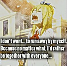 """I don't want.... to run away by myself because no matter what, I'd rather be together with everyone."""