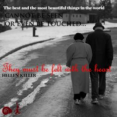 The best and the most beautiful things in the world cannot be seen or even be touched... They must be felt with the heart - Hellen Keller  .