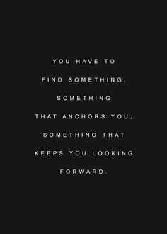 You have to find something. Something that anchors you, something that keeps you looking forward.