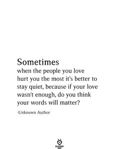 Sometimes when the people you love hurt you the most it's better to stay quiet, because if your love wasn't enough, do you think your words will matter? Someone Hurts You Quotes, Forget You Quotes, You Broke Me Quotes, Letting You Go Quotes, People Hurt You Quotes, Hurt Me Quotes, Go For It Quotes, Be Yourself Quotes, Being Rude Quotes