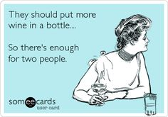they should put more wine in a bottle...so there's enough for two people.