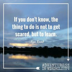 If you don't know, the thing to do is not to get scared, but to learn. ~Ayn Rand  #adventure #entrepreneur