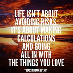 Life isn't about avoiding risks, it's about making calculations and going all in with the things you love #dreambig #dowhatyoulove