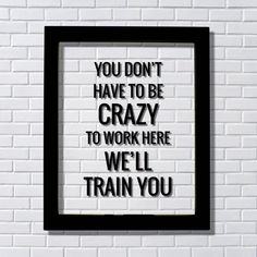 You don't have to be crazy to work here we'll train you - Funny Floating Quote - Workplace Office Decor Work Job Employee Salesperson #handmadehomedecor