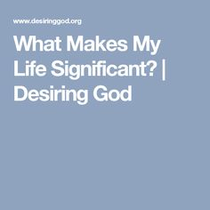 What Makes My Life Significant? | Desiring God