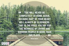 """""""You will never be completely at home again, because part of your heart will always be elsewhere. That is the price you pay for the richness of loving and knowing people in more than one place."""" -Miriam Adeney"""