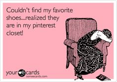 Funny Confession Ecard: Couldn't find my favorite shoes....realized they are in my pinterest closet!