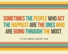 Sometimes the people who act the happiest are the ones who are going through the most.