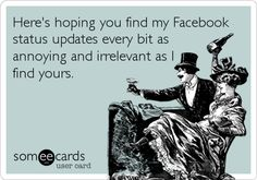 Here's hoping you find my Facebook status updates every bit as annoying and irrelevant as I find yours.