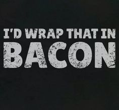 Yup. Pretty much. #bacon