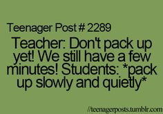 "haha so true. But some teachers will say, ""hang on you still have 20 seconds left! Do these last four problems!!!"" I hate that!!"