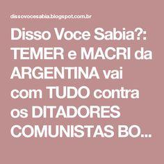 Disso Voce Sabia?: TEMER e MACRI da ARGENTINA vai com TUDO contra os DITADORES COMUNISTAS BOLIVARIANOS de LULA