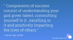 Components of success consist of understanding your god given talent, committing yourself to it , excelling in it and positively impacting the lives of others.