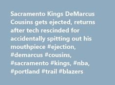 Sacramento Kings DeMarcus Cousins gets ejected, returns after tech rescinded for accidentally spitting out his mouthpiece #ejection, #demarcus #cousins, #sacramento #kings, #nba, #portland #trail #blazers http://auto-car.nef2.com/sacramento-kings-demarcus-cousins-gets-ejected-returns-after-tech-rescinded-for-accidentally-spitting-out-his-mouthpiece-ejection-demarcus-cousins-sacramento-kings-nba-portland-trail-bla/  # Cousins: Mouthguard came out by accident, ejection 'ridiculous' Sacramento…