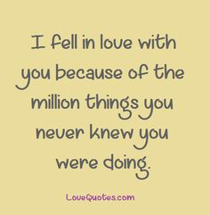 I fell in love with you because of the million things you never knew you were doing.  - Love Quotes - http://www.lovequotes.com/i-fell-in-love-with-you-2/