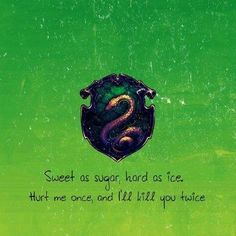 Slytherin. Sweet as sugar, hard as ice. Hurt me once, and I'll kill you twice.