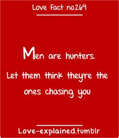 Love facts, wait. I always thought we were the ones chasing girls?