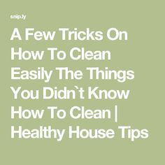 A Few Tricks On How To Clean Easily The Things You Didn`t Know How To Clean | Healthy House Tips