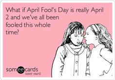 What if April Fool's Day is really April 2 and we've all been fooled this whole time?