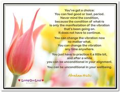 You've got a choice: You can feel good or bad, period. Never mind the condition, because the condition of what-is is only the manifestation of the vibration that's been going on. It does not have to continue.  You can change the vibration now no matter what. You can change the vibration any time anywhere.  You just have to practice it a little bit, and after a while you can be unconditional in your alignment... Abraham-Hicks Quotes (AHQ2879) #no matter what #workshop #vibration