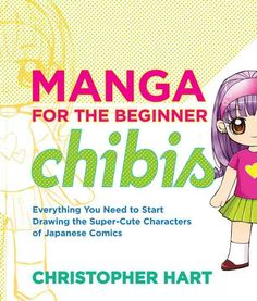Manga for the Beginner Chibis: Everything You Need to Start Drawing the Super-Cute Characters of Japanese Comics