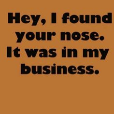 hey, i found your nose. it was in my business