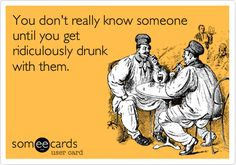 """""""You don't really know someone until you get ridiculously drunk w/ them."""""""