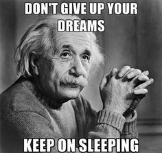 Don't give up your dreams. Keep sleeping.