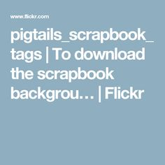 pigtails_scrapbook_tags | To download the scrapbook backgrou… | Flickr