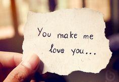 You make me Love you...
