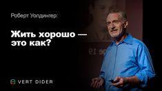 Роберт Уолдингер — Жить хорошо — это как? Опыт самого масштабного исследования человеческого счастья - YouTube
