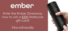 Enter the Ember Sweepstakes for a chance to win a $300 Starbucks gift card! Ember keeps your coffee at the perfect temperature, just the way you like it. www.embertech.com
