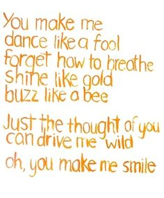 """You make me dance like a fool, forget how to breathe, shine like gold, buzz like a bee. Just the thought of you can drive me wild, oh, you make me smile."" You Make Me Smile, Uncle Kracker"