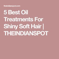 5 Best Oil Treatments For Shiny Soft Hair | THEINDIANSPOT