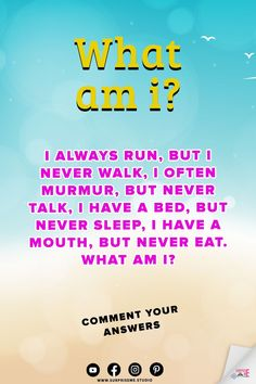 I always run, but I never walk, I often murmur, but never talk, I have a bed, but never sleep, I have a mouth, but never eat. What Am I? What Am I Riddles With Funny Answers. Good Riddles. Best Riddles. Riddles of the Day. What Am I Riddles for Kids. What Am I Riddles, Hard Riddles, Funny Riddles, Riddles With Answers, English Riddles, Animal Riddles, Riddle Of The Day, Best Riddle, Tricky Questions
