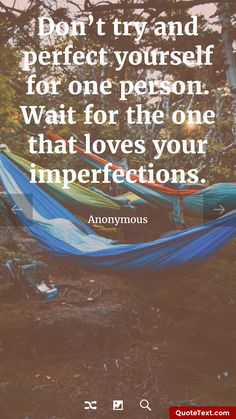 Don't try and perfect yourself for one person. Wait for the one that loves your imperfections. - Anonymous