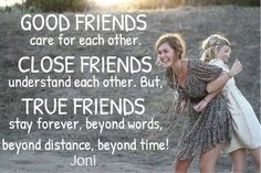 GOOD FRIENDS care for each other. CLOSE FRIENDS understand each other. But, TRUE FRIENDS stay forever, beyond words, beyond distance, beyond time! [Daystar.com]